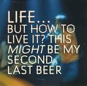 Life...but how to live it, This might be my second to last beer - CD